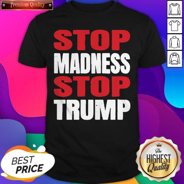 Premium Stop The Madness Stop Trump Shirt