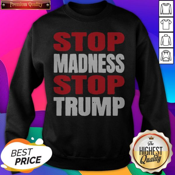 Premium Stop The Madness Stop Trump SweatShirt