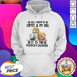 All I Need Is Coffee My Dog It Is Too Peopley Outside Hoodie- Design By Sheenytee.com