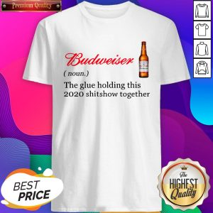 Budweiser The Glue Holding This 2020 Shitshow Together Shirts- Design By Sheenytee.com