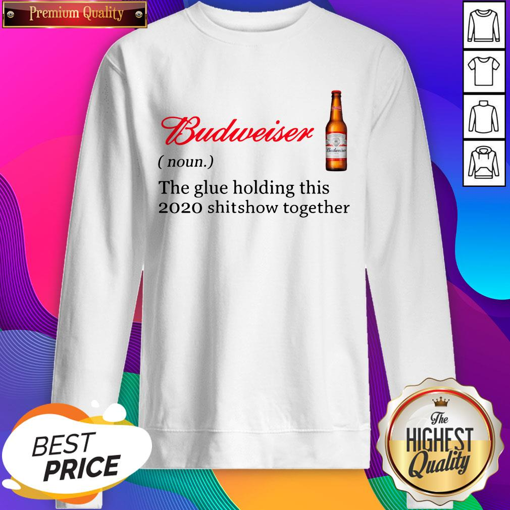 Budweiser The Glue Holding This 2020 Shitshow Together Sweatshirts- Design By Sheenytee.com