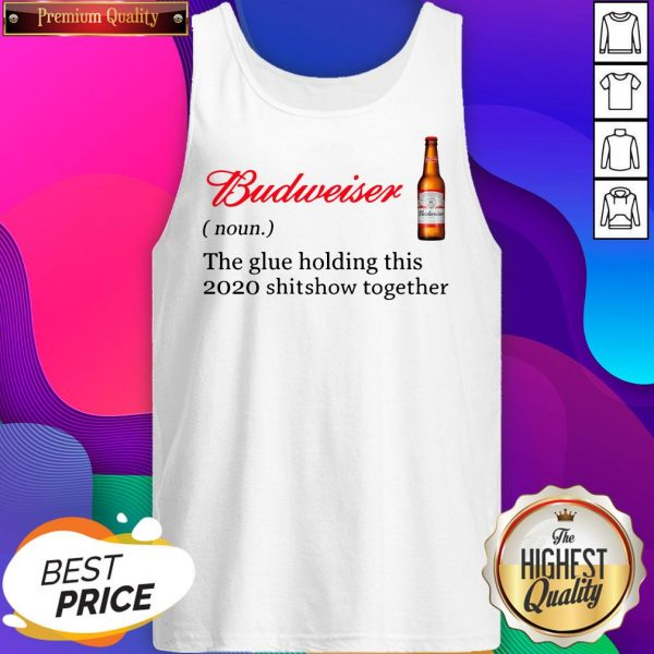 Budweiser The Glue Holding This 2020 Shitshow Together Tank Top- Design By Sheenytee.com
