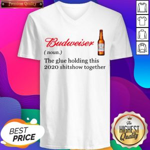 Budweiser The Glue Holding This 2020 Shitshow Together V-neck- Design By Sheenytee.com