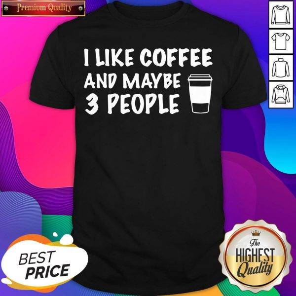 I Like Coffee And Maybe 3 People Shirt- Design By Sheenytee.com