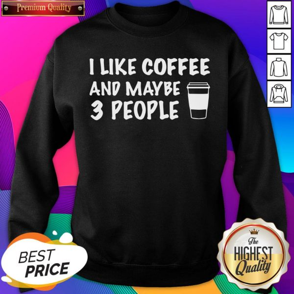 I Like Coffee And Maybe 3 People Sweatshirt- Design By Sheenytee.com