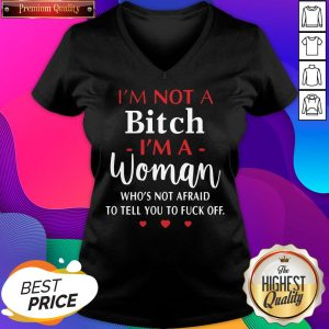 I'm Not A Bitch I'm A Woman Who's Not Afraid To Tell You To Fuck Off V-neck- Design By Sheenytee.com