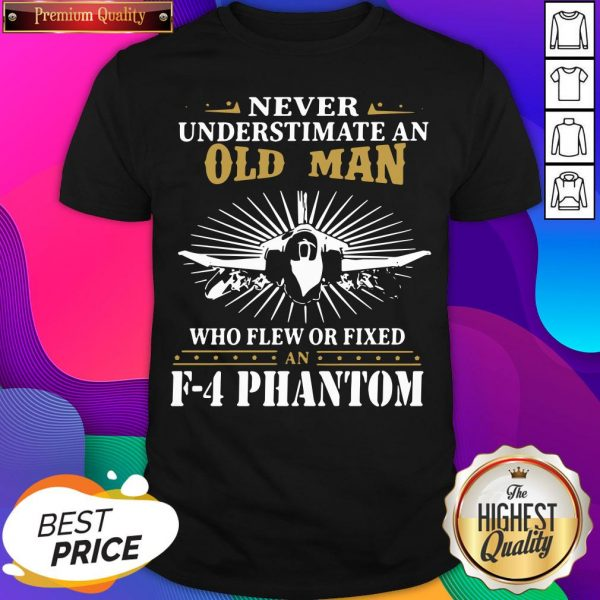 Never Underestimate An Old Man Who Flew Or Fixed F 4 Phantom Shirt- Design By Sheenytee.com