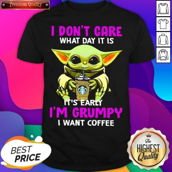Baby Yoda Hug Starbuck I Don't Care What Day It Is It's Early I'm Grumpy I Want Coffee Shirt