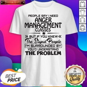 People Say I Need Anger Management Classes But If You Knew The Stupid People Shirt