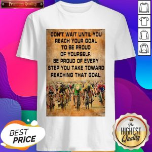 Don't Wait Until You Reach Your Goal To Be Proud Of Yourself Be Proud Of Every Step You Take Toward Reaching That Goal Shirt