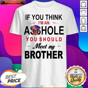 If You Think Im An Ass Hole You Should Meet My Brother Shirt