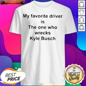 My Favorite Driver Is The One Who Wrecks Kyle Busch Shirt