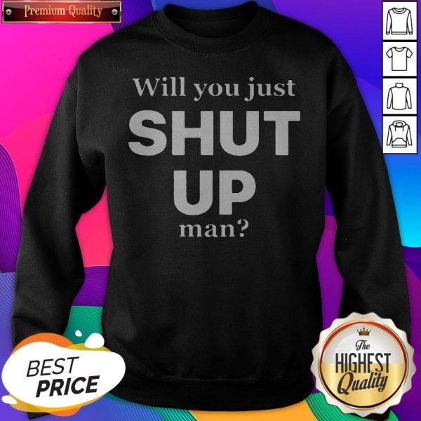 Official Will You Just Shut Up Man SweatShirt