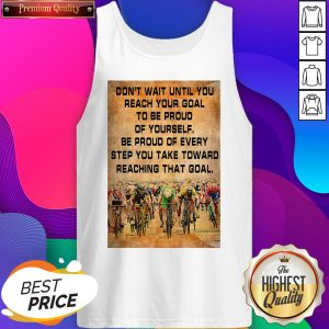 Don't Wait Until You Reach Your Goal To Be Proud Of Yourself Be Proud Of Every Step You Take Toward Reaching That Goal Tank Top