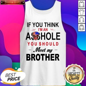 If You Think Im An Ass Hole You Should Meet My Brother Tank Top