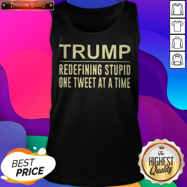 Trump Redefining Stupid One Tweet At A Time Tank Top