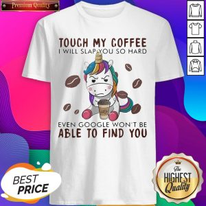 Touch My Coffee I Will Slap You So Hard Even Google Won't- Design by Sheenytee.comBe Able To Find You Unicorn Shirt