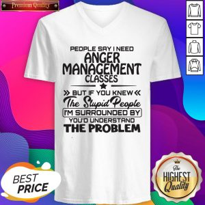 People Say I Need Anger Management Classes But If You Knew The Stupid People V-neck