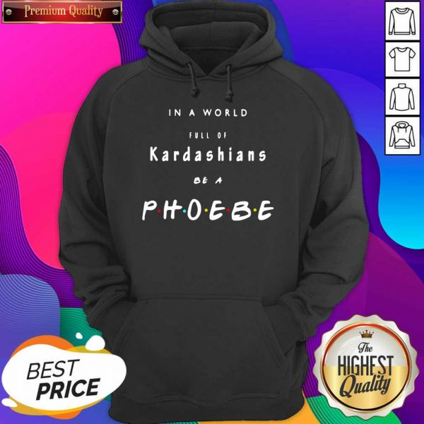 In A World Full Of Kardashians Be A Phoebe Hoodie- Design By Sheenytee.com