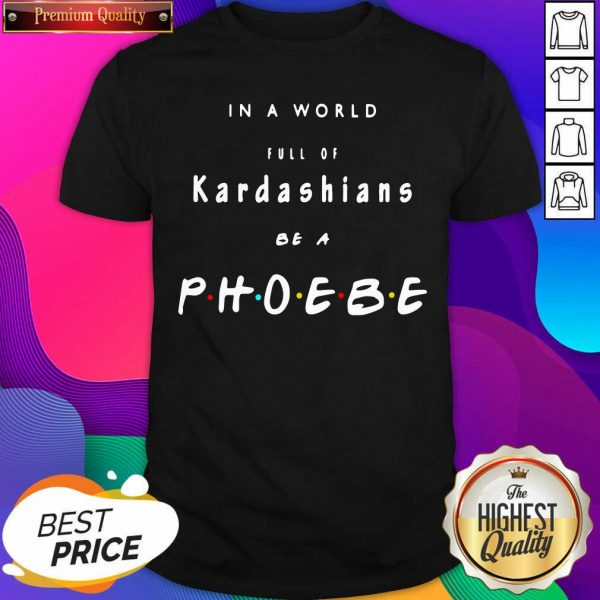 In A World Full Of Kardashians Be A Phoebe Shirt- Design By Sheenytee.com