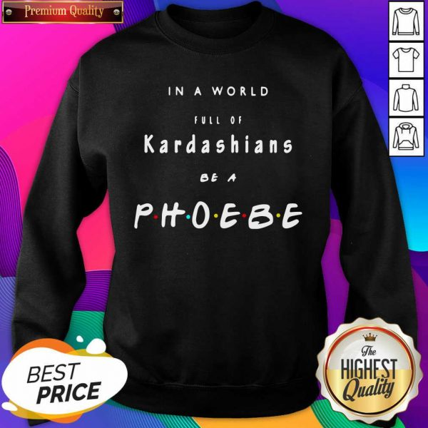 In A World Full Of Kardashians Be A Phoebe Sweatshirt- Design By Sheenytee.com