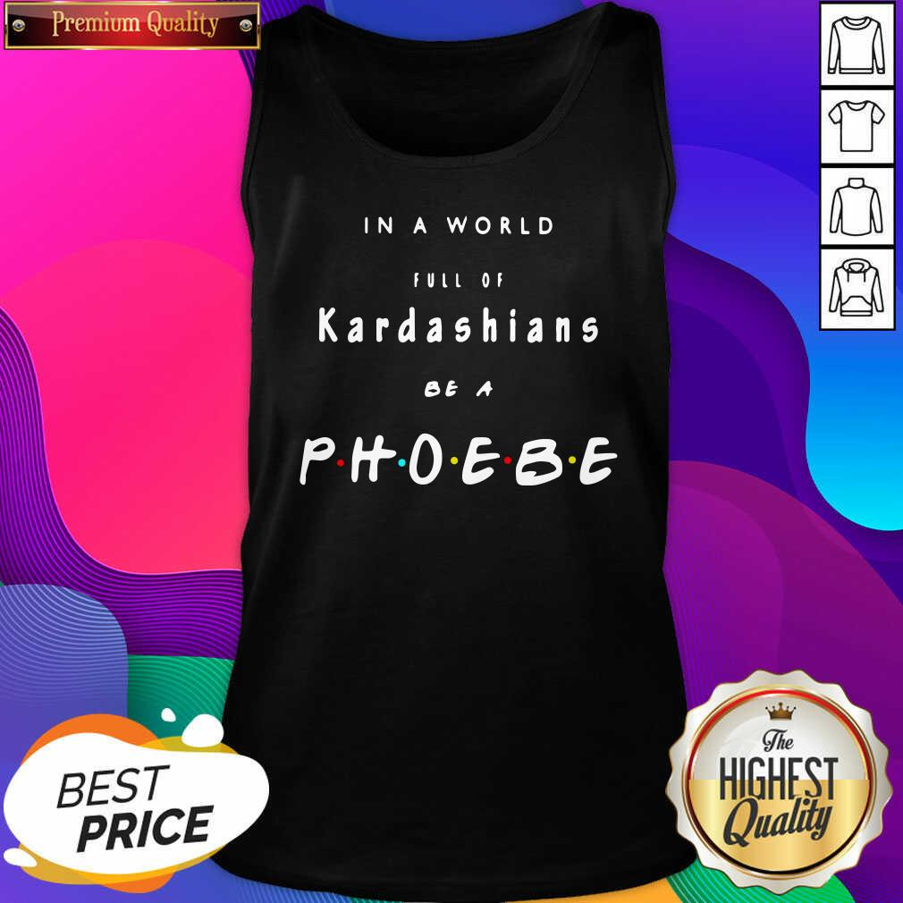 In A World Full Of Kardashians Be A Phoebe Tank Top- Design By Sheenytee.com