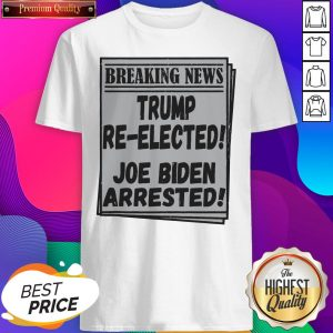 Nice Breaking News Trump Re-elected Joe Biden Arrested Shirt- Design By Sheenytee.com