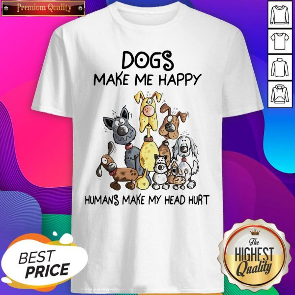 Nice Dogs Make Me Happy Humans Make My Head Hurt T-shirt- Design By Sheenytee.com