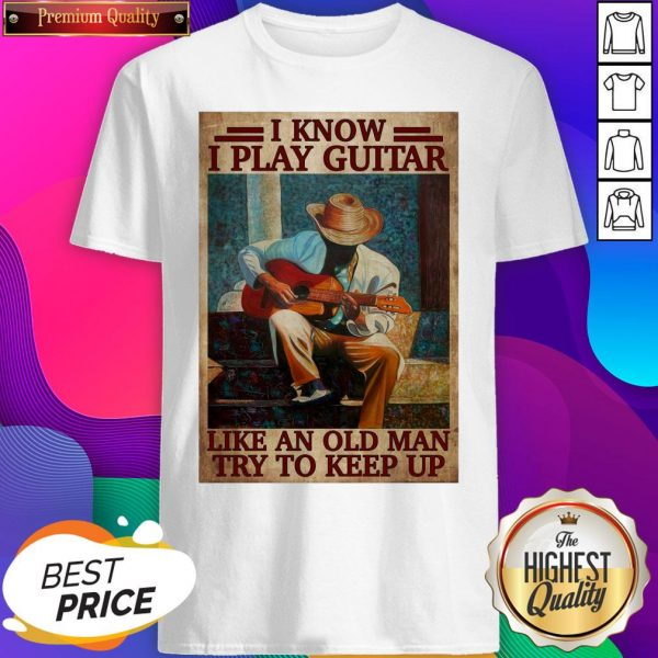 Official I Know I Play Guitar Like An Old Man Try To Keep Up Poster Shirt- Design By Sheenytee.com