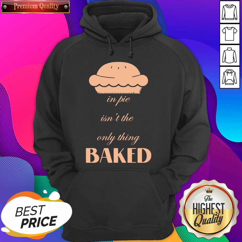 In Pie Isn't The Only Thing Baked Hoodie- Design By Sheenytee.com