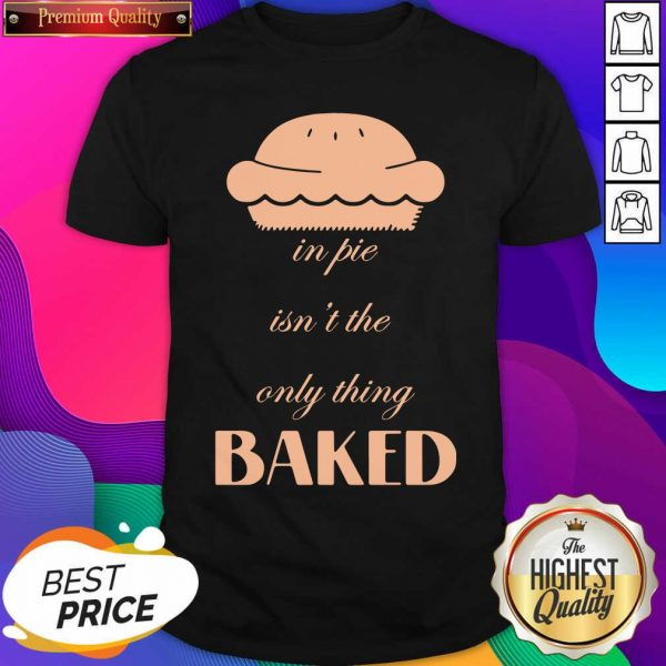 In Pie Isn't The Only Thing Baked Shirt- Design By Sheenytee.com