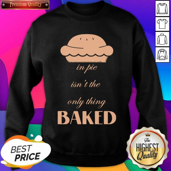 In Pie Isn't The Only Thing Baked Sweatshirt- Design By Sheenytee.com