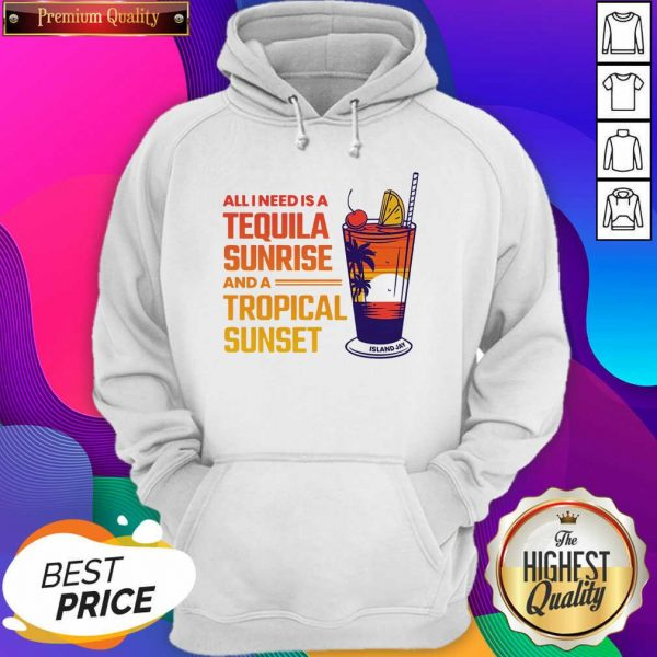 All I Need Is A Tequila Sunrise And A Tropical Sunset Hoodie- Design By Sheenytee.com
