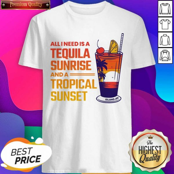 All I Need Is A Tequila Sunrise And A Tropical Sunset Shirt- Design By Sheenytee.com
