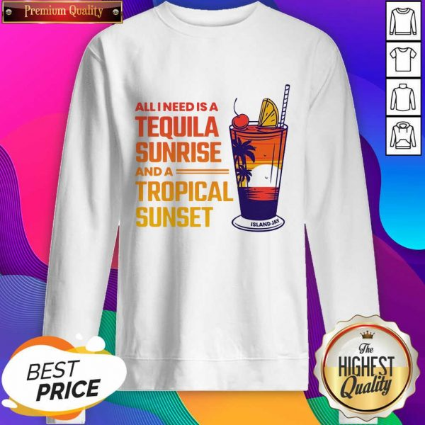 All I Need Is A Tequila Sunrise And A Tropical Sunset Sweatshirt- Design By Sheenytee.com
