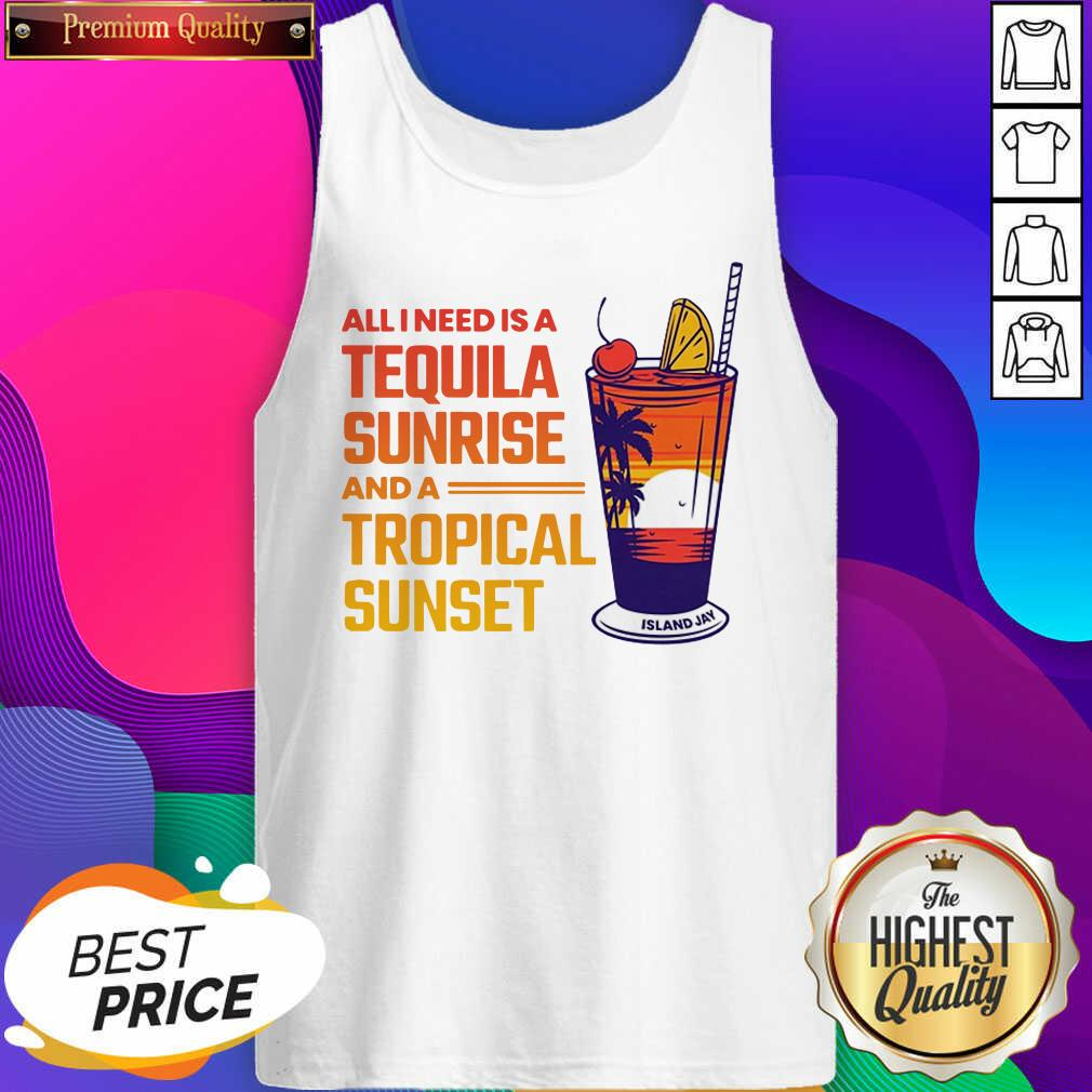 All I Need Is A Tequila Sunrise And A Tropical Sunset Tank Top- Design By Sheenytee.com