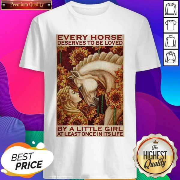 Girl Every Horse Deserves To Be Loved By A Little Girl At Least Once In Its Life Shirt- Design By Sheenytee.com