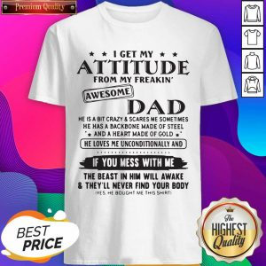 I Get My Attitude From My Freakin' Awesome Dad If You Mess With Me Shirt- Design By Sheenytee.com