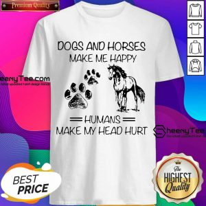 Dogs And Horses Make Me Happy 8 Humans Make My Head Hurt Shirt - Design by Sheenytee.com