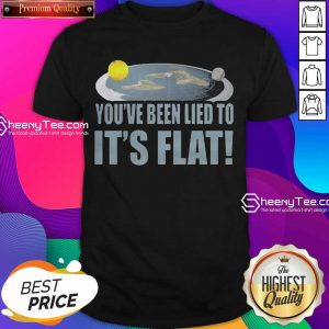 Funny Youre Been Lied To Its Flat Earth Society Shirt