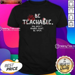 Happy Be Teachable You Arent Always Right To Be Open Shirt