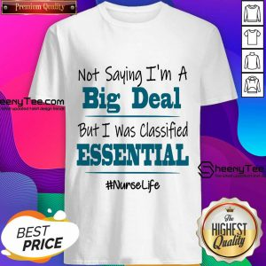 Hot Not Saying I'm A Big Deal But I Was Classified Essential Nurse Life Shirt