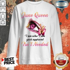 Nice June Queen I Am Who I Am Your Approval Isn't Needed Sweatshirt