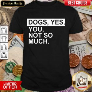 Perfect Dog Yes You Not So Much Shirt