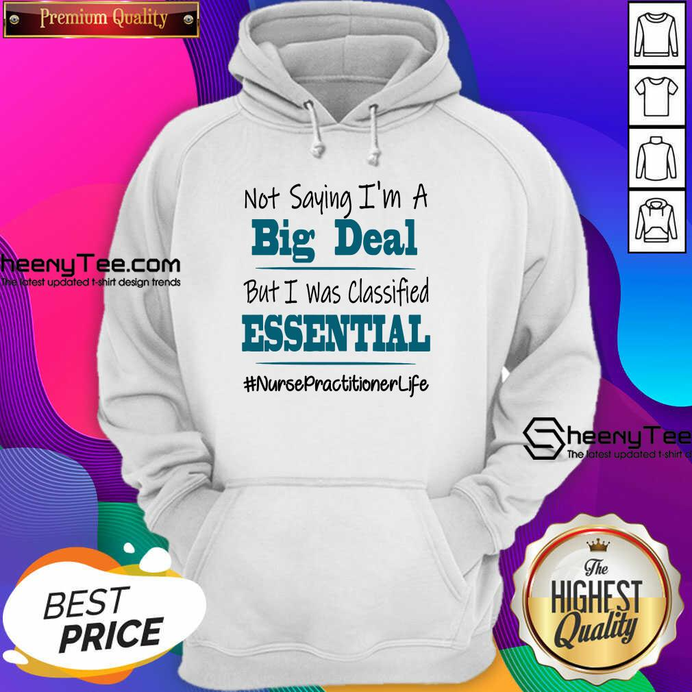 Pretty Not Saying I'm A Big Deal But I Was Classified Essential Nurse Practitioner Life Hoodie