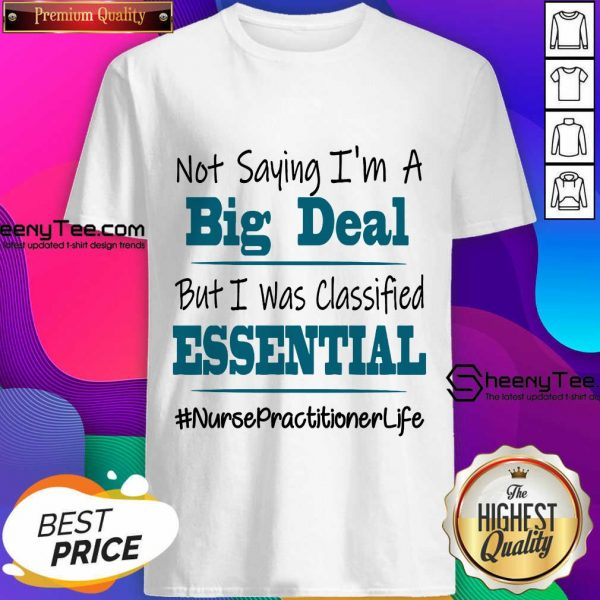 Pretty Not Saying I'm A Big Deal But I Was Classified Essential Nurse Practitioner Life Shirt