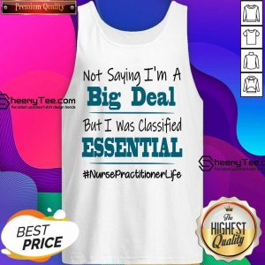 Pretty Not Saying I'm A Big Deal But I Was Classified Essential Nurse Practitioner Life Tank Top